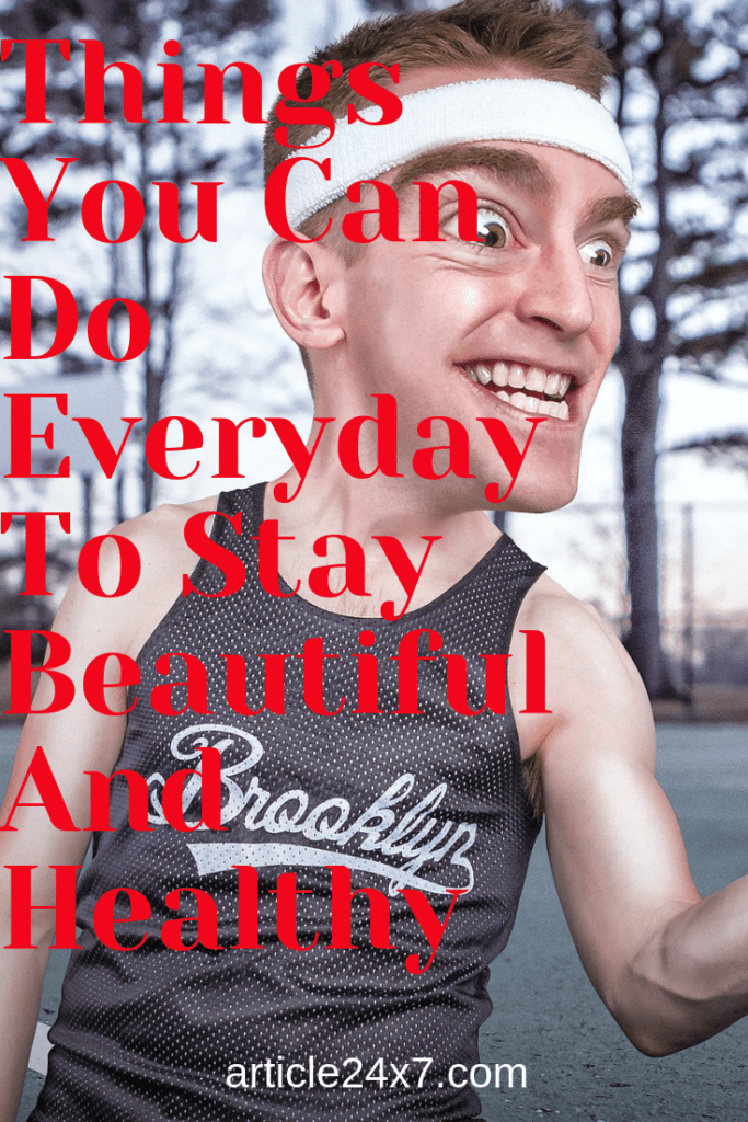 Things You Can Do Everyday To Stay Beautiful And Healthy